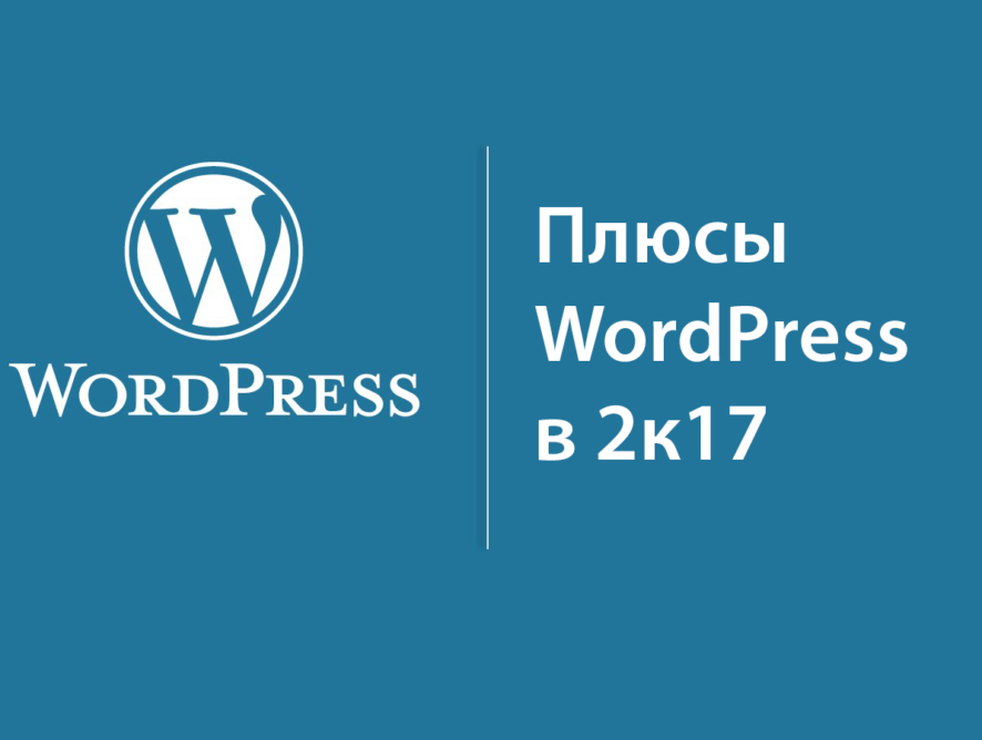 Плюсы WordPress или зачем WP в 2017 году.